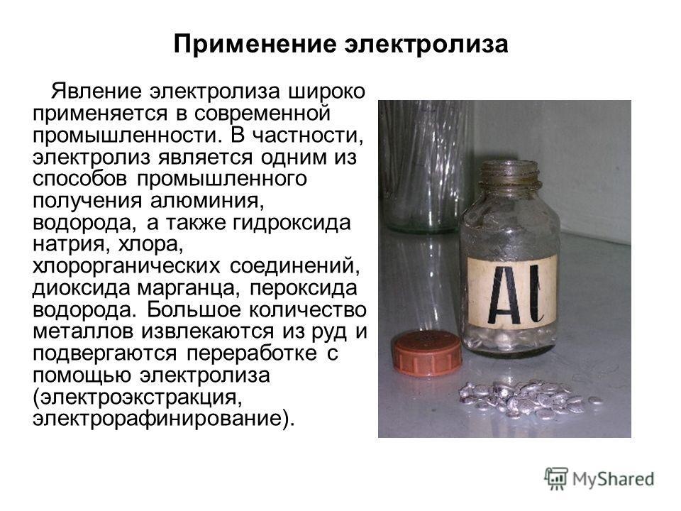 Применение электролиза Явление электролиза широко применяется в современной промышленности. В частности, электролиз является одним из способов промышленного получения алюминия, водорода, а также гидроксида натрия, хлора, хлорорганических соединений,