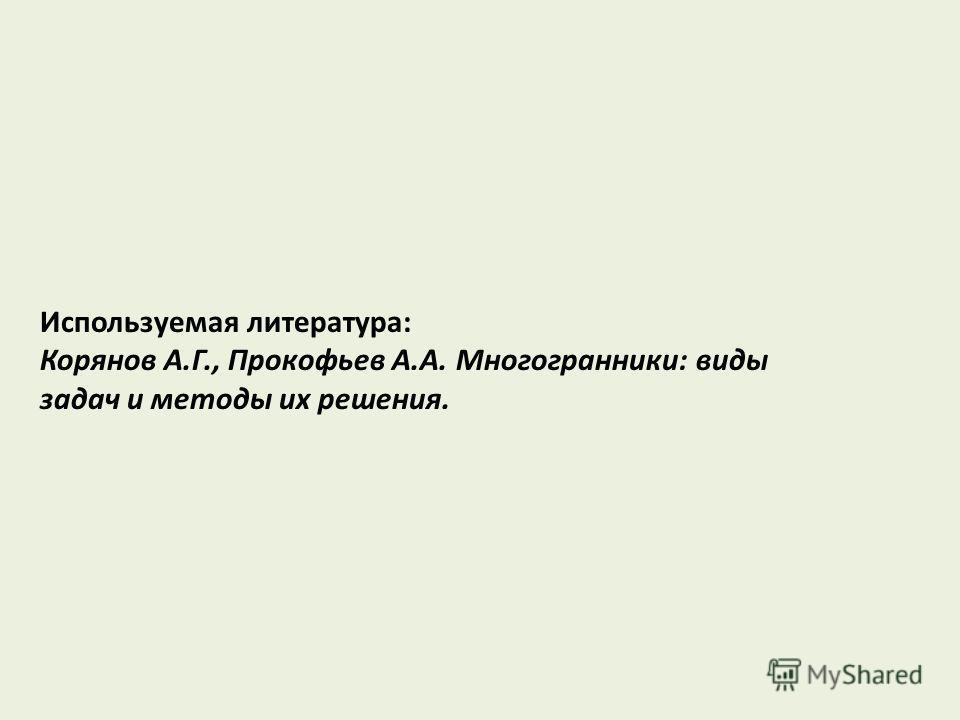 Используемая литература: Корянов А.Г., Прокофьев А.А. Многогранники: виды задач и методы их решения.