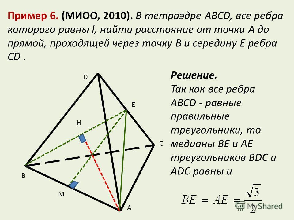 Пример 6. (МИОО, 2010). В тетраэдре ABCD, все ребра которого равны l, найти расстояние от точки A до прямой, проходящей через точку B и середину E ребра CD. B M A C E D H Решение. Так как все ребра ABCD - равные правильные треугольники, то медианы BE