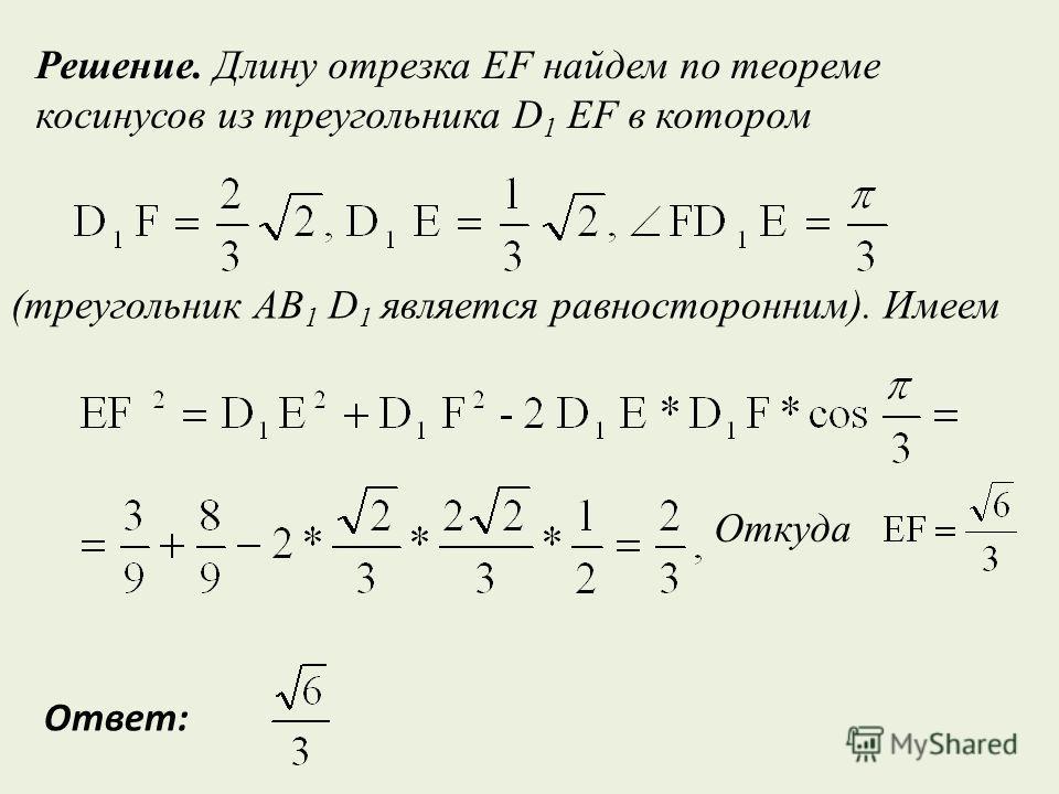(треугольник AB 1 D 1 является равносторонним). Имеем Решение. Длину отрезка EF найдем по теореме косинусов из треугольника D 1 EF в котором Откуда Ответ: