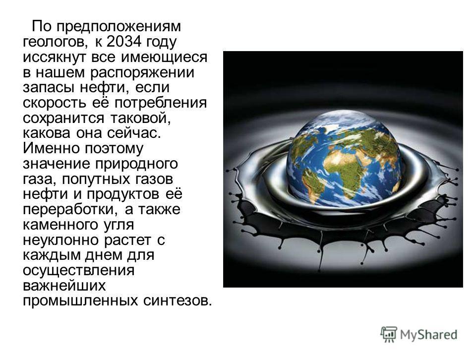По предположениям геологов, к 2034 году иссякнут все имеющиеся в нашем распоряжении запасы нефти, если скорость её потребления сохранится таковой, какова она сейчас. Именно поэтому значение природного газа, попутных газов нефти и продуктов её перераб