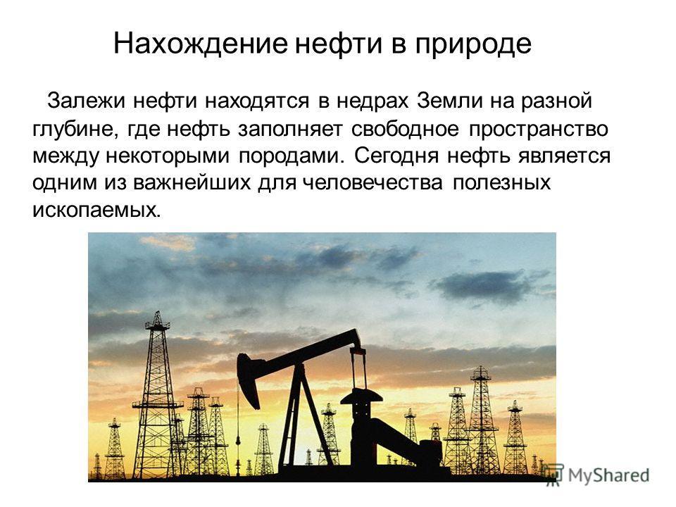 Залежи нефти находятся в недрах Земли на разной глубине, где нефть заполняет свободное пространство между некоторыми породами. Сегодня нефть является одним из важнейших для человечества полезных ископаемых. Нахождение нефти в природе