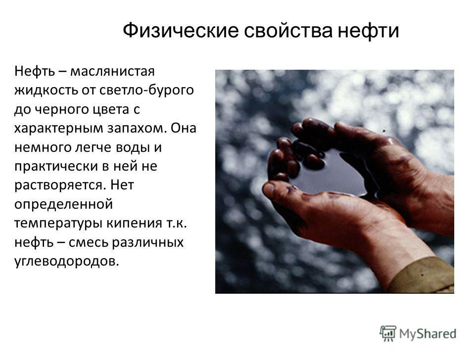 Физические свойства нефти Нефть – маслянистая жидкость от светло-бурого до черного цвета с характерным запахом. Она немного легче воды и практически в ней не растворяется. Нет определенной температуры кипения т.к. нефть – смесь различных углеводородо