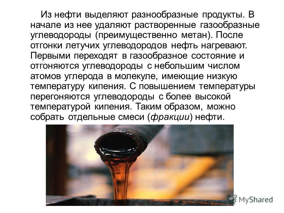 Из нефти выделяют разнообразные продукты. В начале из нее удаляют растворенные газообразные углеводороды (преимущественно метан). После отгонки летучих углеводородов нефть нагревают. Первыми переходят в газообразное состояние и отгоняются углеводород