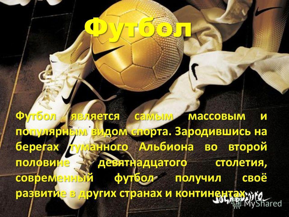 Футбол Футбол является самым массовым и популярным видом спорта. Зародившись на берегах туманного Альбиона во второй половине девятнадцатого столетия, современный футбол получил своё развитие в других странах и континентах.