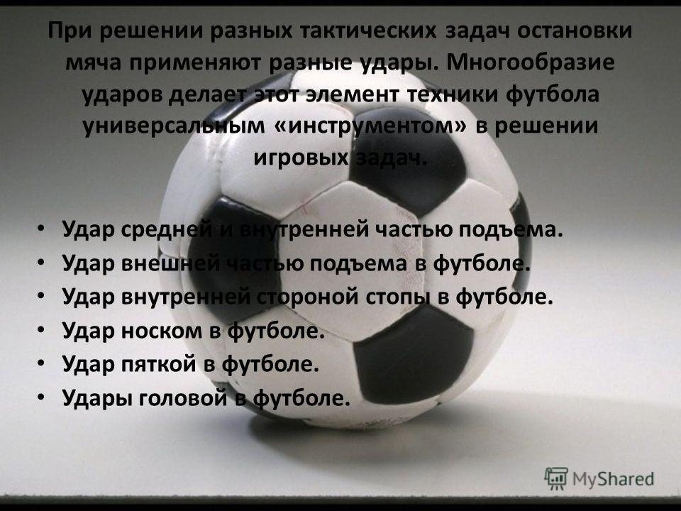 При решении разных тактических задач остановки мяча применяют разные удары. Многообразие ударов делает этот элемент техники футбола универсальным «инструментом» в решении игровых задач. Удар средней и внутренней частью подъема. Удар внешней частью по
