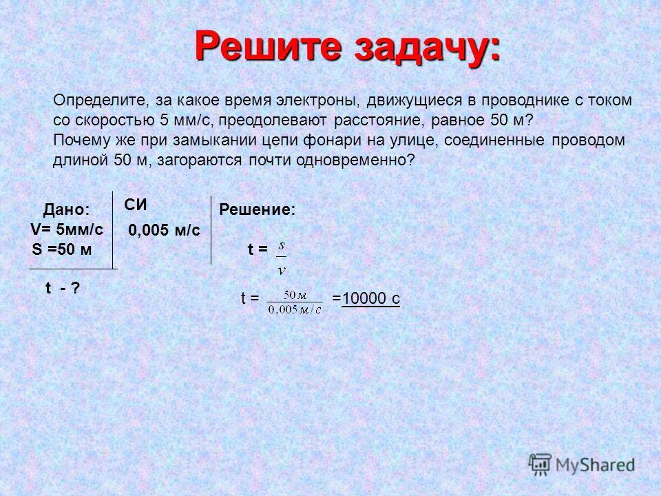 Решите задачу: Определите, за какое время электроны, движущиеся в проводнике с током со скоростью 5 мм/с, преодолевают расстояние, равное 50 м? Почему же при замыкании цепи фонари на улице, соединенные проводом длиной 50 м, загораются почти одновреме