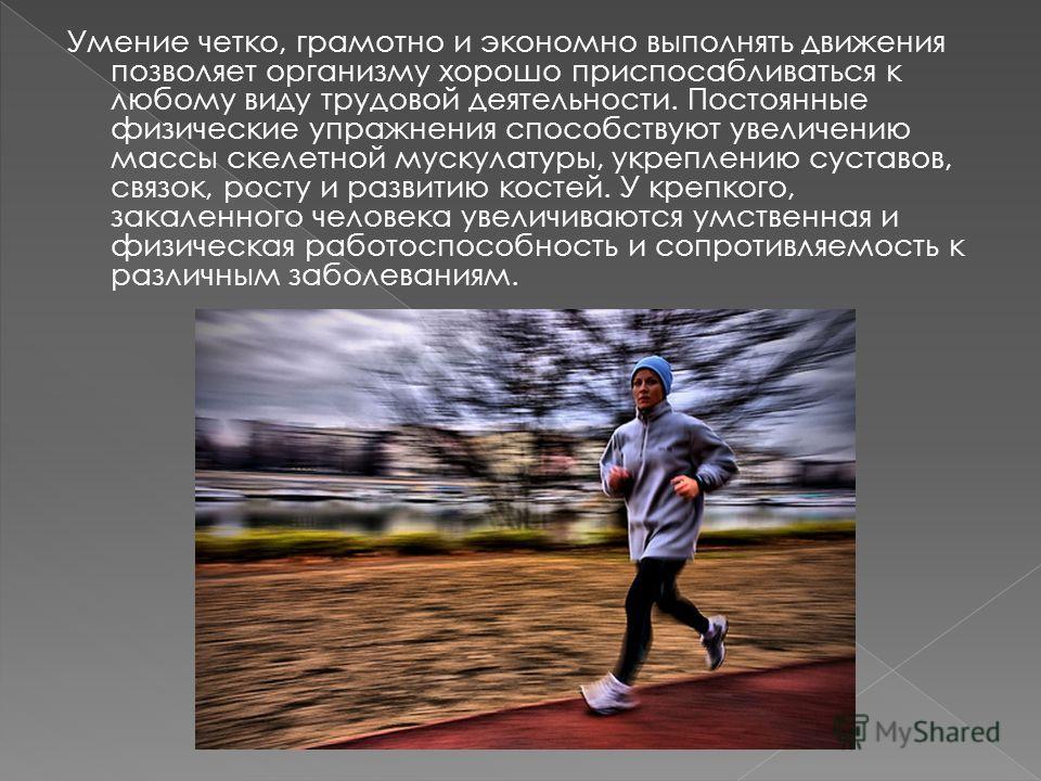 Умение четко, грамотно и экономно выполнять движения позволяет организму хорошо приспосабливаться к любому виду трудовой деятельности. Постоянные физические упражнения способствуют увеличению массы скелетной мускулатуры, укреплению суставов, связок,