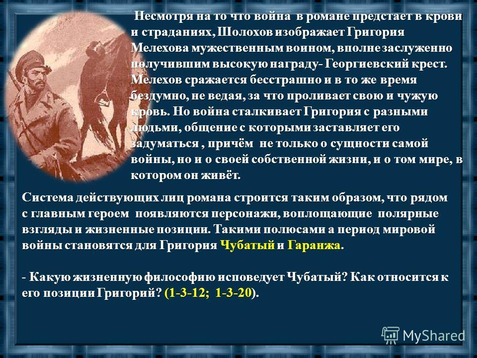 Несмотря на то что война в романе предстает в крови и страданиях, Шолохов изображает Григория Мелехова мужественным воином, вполне заслуженно получившим высокую награду- Георгиевский крест. Мелехов сражается бесстрашно и в то же время бездумно, не ве