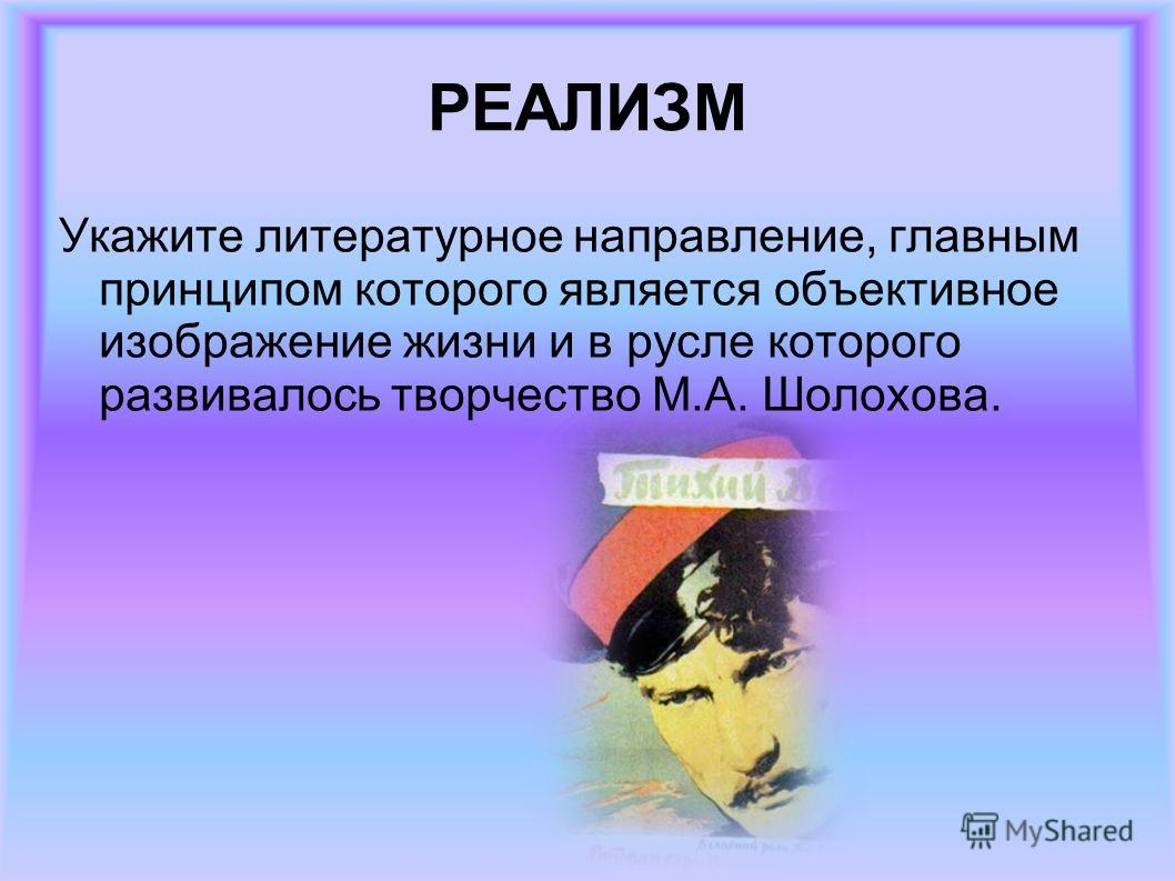 РЕАЛИЗМ Укажите литературное направление, главным принципом которого является объективное изображение жизни и в русле которого развивалось творчество М.А. Шолохова.