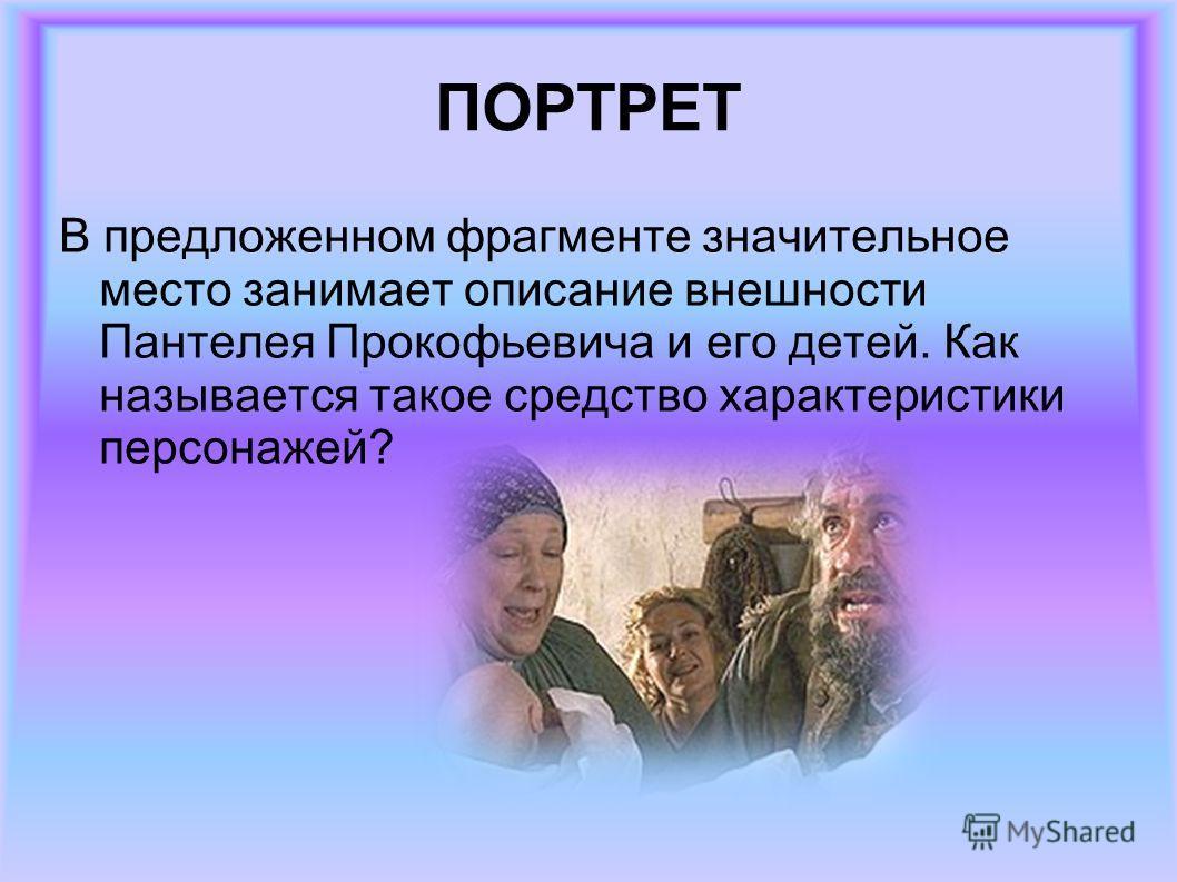 ПОРТРЕТ В предложенном фрагменте значительное место занимает описание внешности Пантелея Прокофьевича и его детей. Как называется такое средство характеристики персонажей?