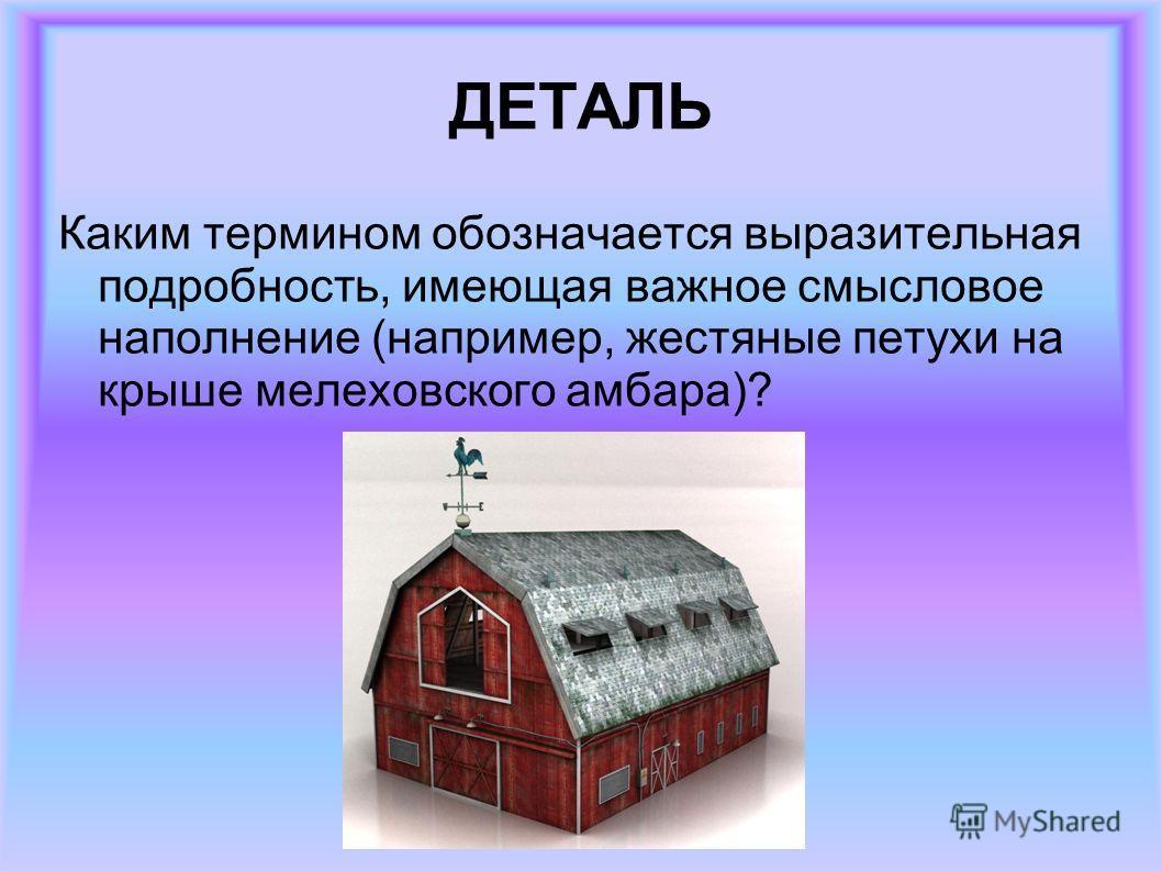 ДЕТАЛЬ Каким термином обозначается выразительная подробность, имеющая важное смысловое наполнение (например, жестяные петухи на крыше мелеховского амбара)?