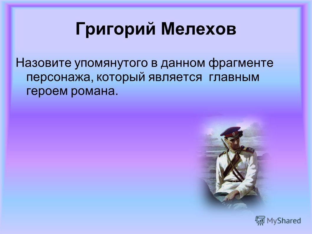 Григорий Мелехов Назовите упомянутого в данном фрагменте персонажа, который является главным героем романа.