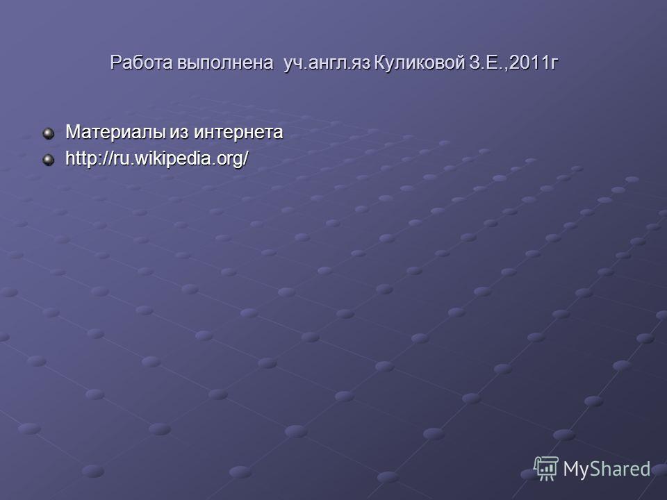 Работа выполнена уч.англ.яз Куликовой З.Е.,2011г Материалы из интернета http://ru.wikipedia.org/
