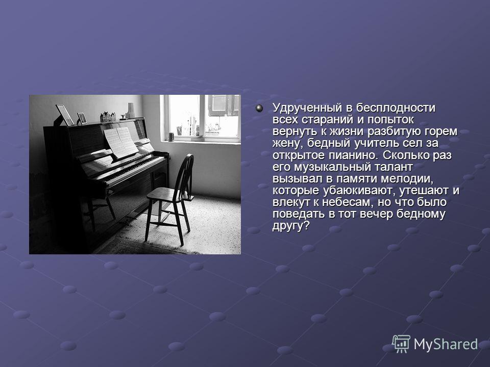 Удрученный в бесплодности всех стараний и попыток вернуть к жизни разбитую горем жену, бедный учитель сел за открытое пианино. Сколько раз его музыкальный талант вызывал в памяти мелодии, которые убаюкивают, утешают и влекут к небесам, но что было по