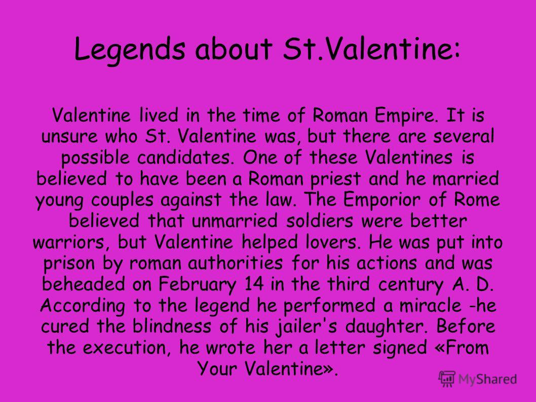Legends about St.Valentine: Valentine lived in the time of Roman Empire. It is unsure who St. Valentine was, but there are several possible candidates. One of these Valentines is believed to have been a Roman priest and he married young couples again