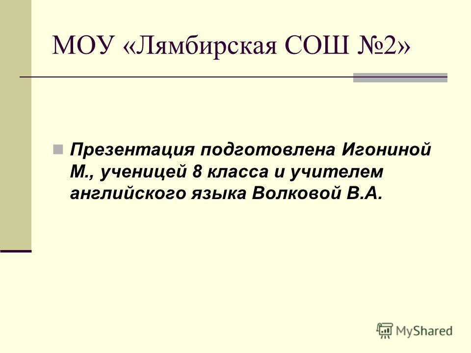 МОУ «Лямбирская СОШ 2» Презентация подготовлена Игониной М., ученицей 8 класса и учителем английского языка Волковой В.А.