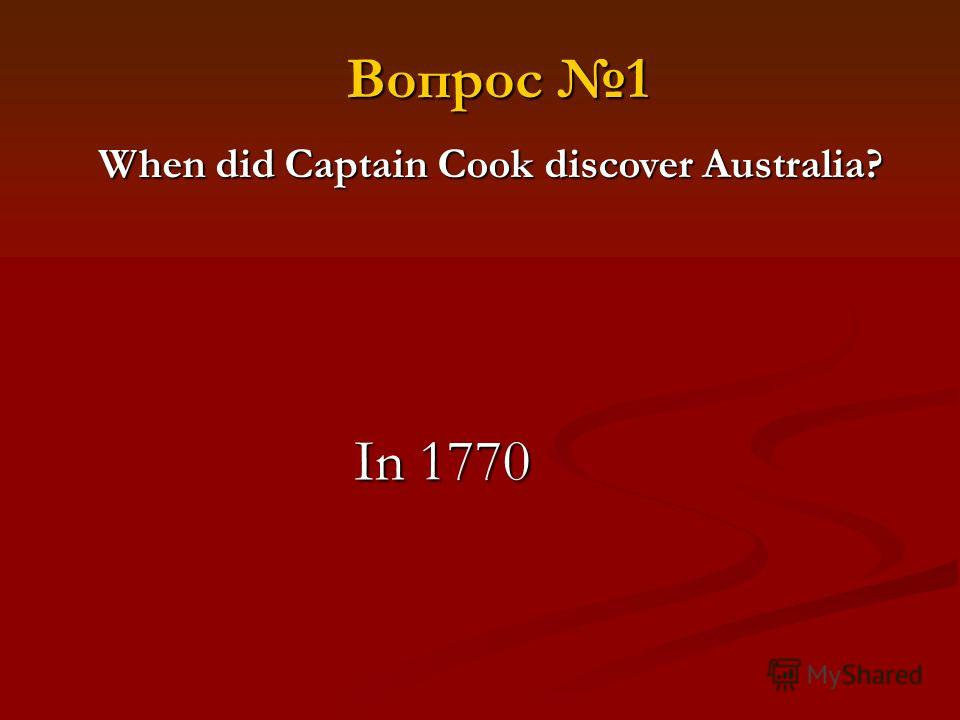 Вопрос 1 When did Captain Cook discover Australia? In 1770