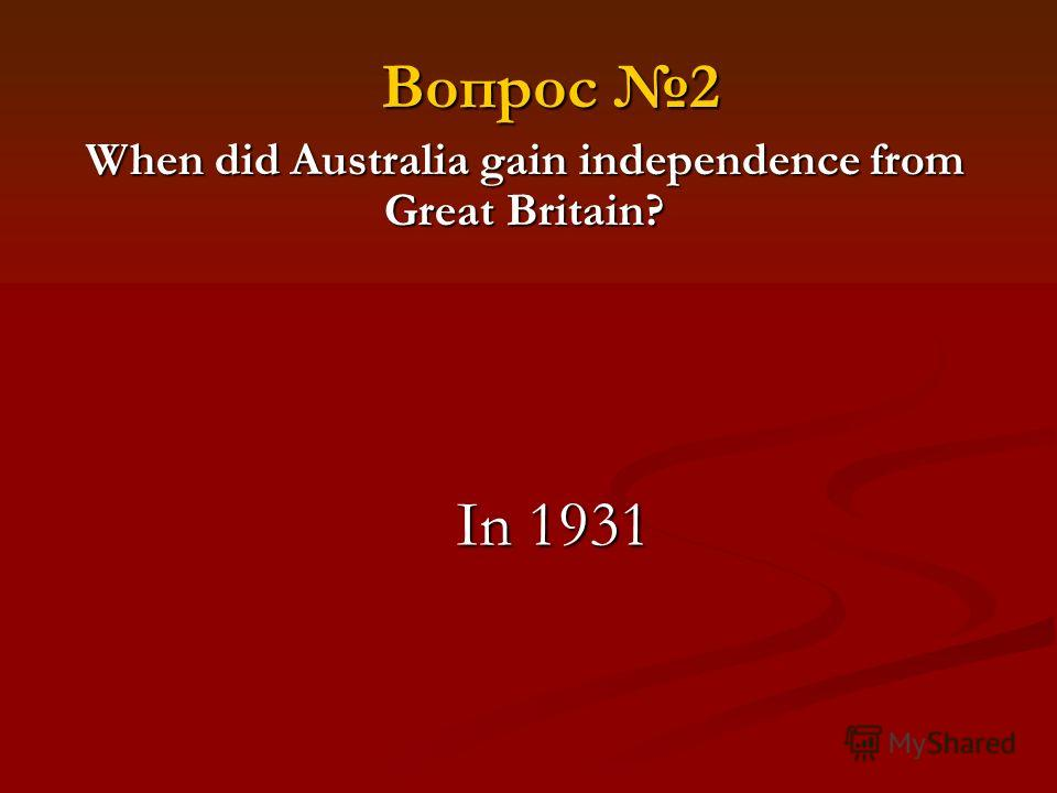 When did Australia gain independence from Great Britain? In 1931 Вопрос 2
