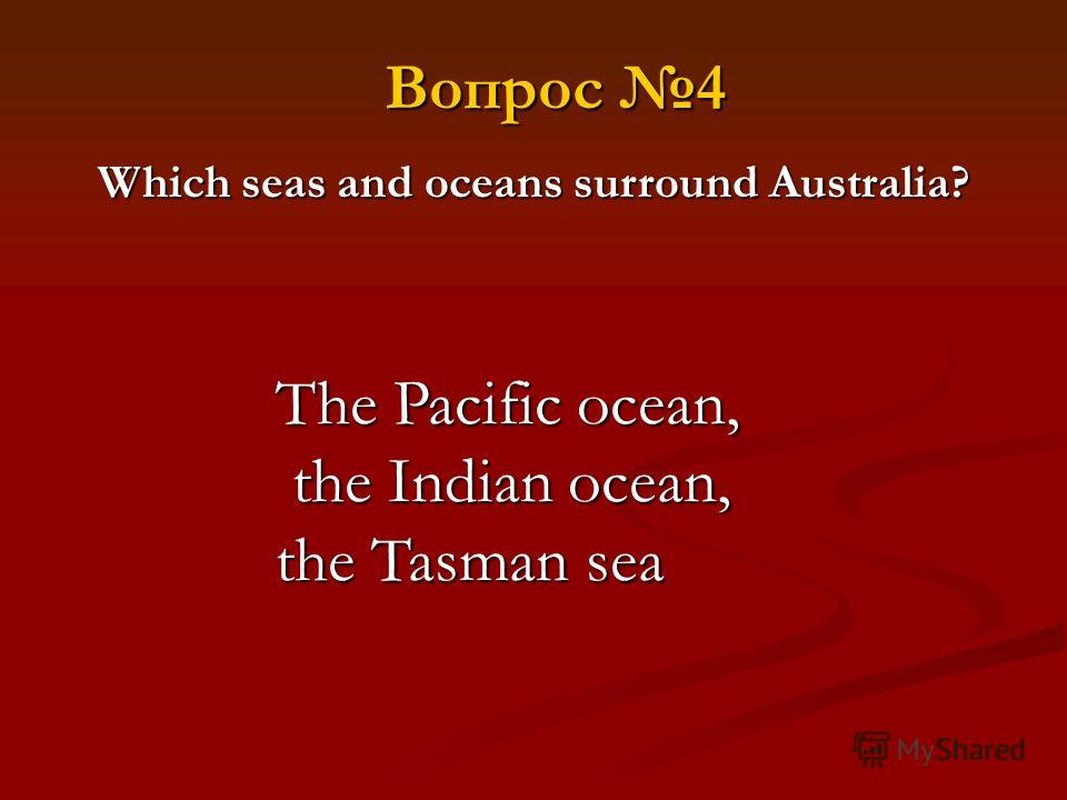 Which seas and oceans surround Australia? The Pacific ocean, the Indian ocean, the Tasman sea Вопрос 4