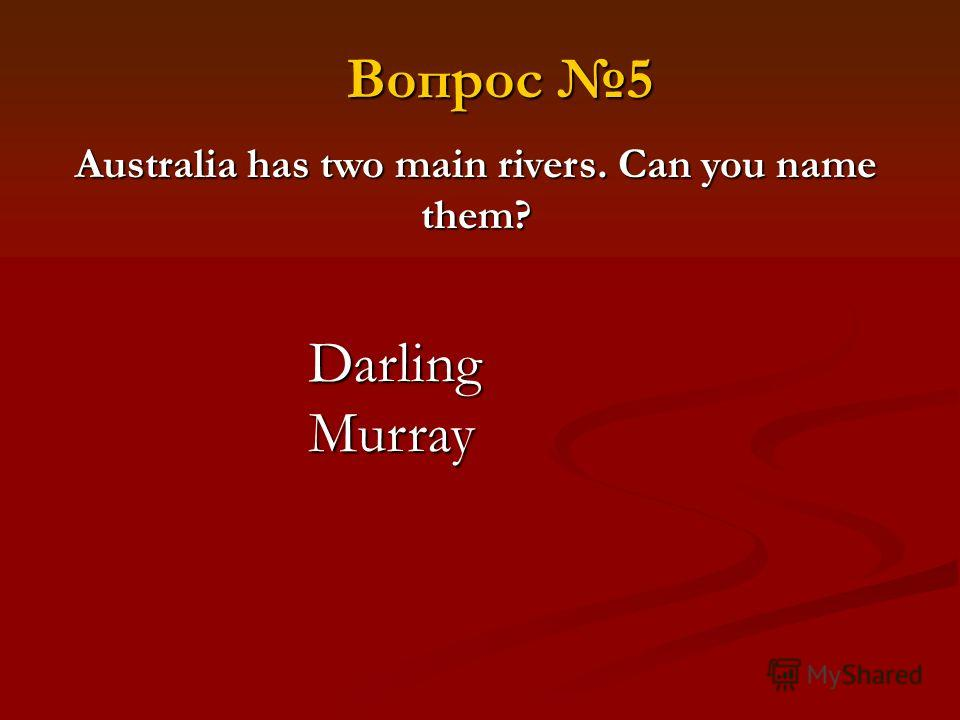 Australia has two main rivers. Can you name them? Darling Murray Вопрос 5