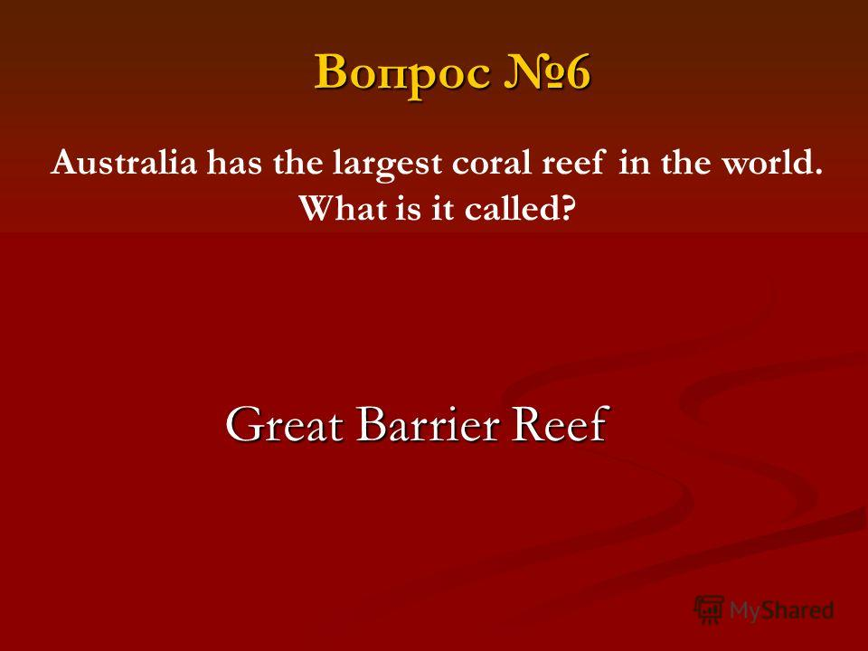 Australia has the largest coral reef in the world. What is it called? Вопрос 6 Great Barrier Reef