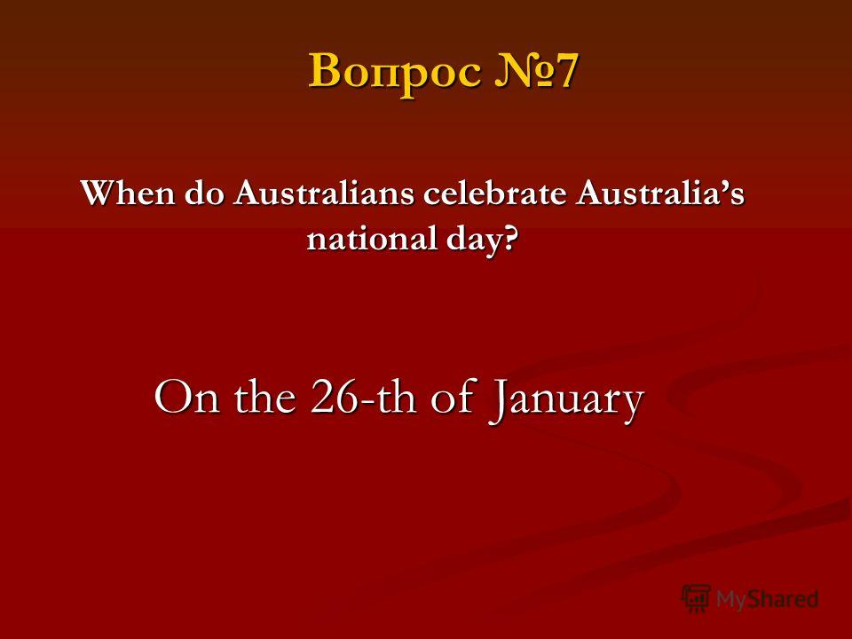 When do Australians celebrate Australias national day? On the 26-th of January Вопрос 7
