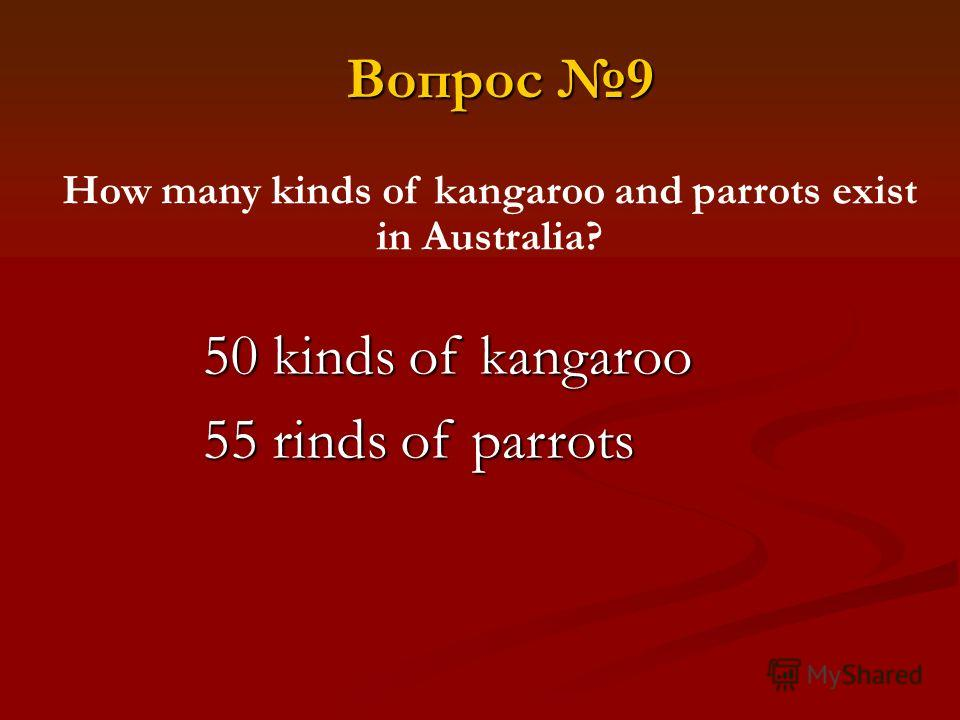 50 kinds of kangaroo 55 rinds of parrots How many kinds of kangaroo and parrots exist in Australia? Вопрос 9