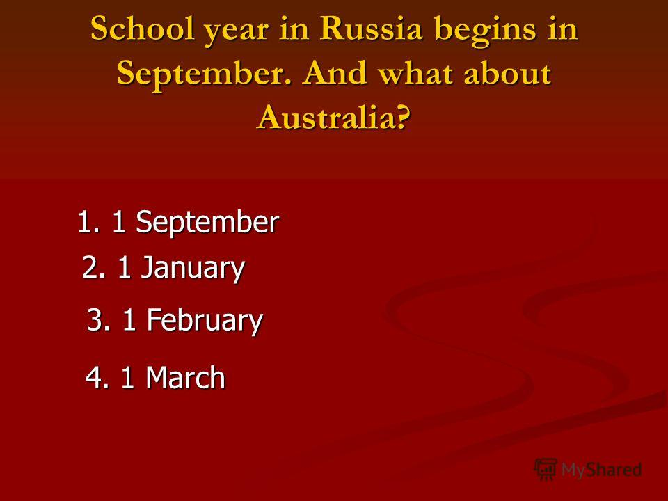 School year in Russia begins in September. And what about Australia? 1. 1 September 2. 1 January 3. 1 February 4. 1 March