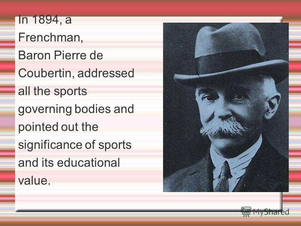 In 1894, a Frenchman, Baron Pierre de Coubertin, addressed all the sports governing bodies and pointed out the significance of sports and its educational value.