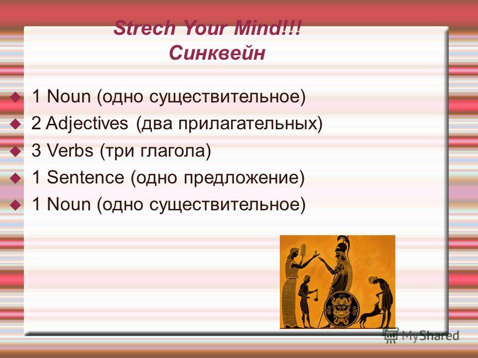 Strech Your Mind!!! Синквейн 1 Noun (одно существительное) 2 Adjectives (два прилагательных) 3 Verbs (три глагола) 1 Sentence (одно предложение) 1 Noun (одно существительное)