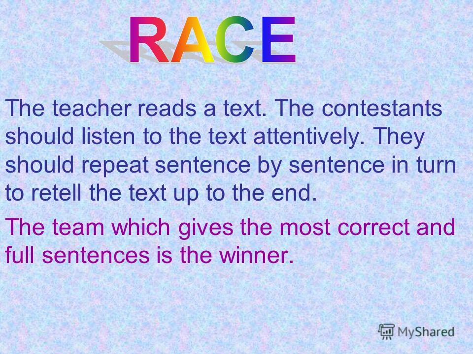The teacher reads a text. The contestants should listen to the text attentively. They should repeat sentence by sentence in turn to retell the text up to the end. The team which gives the most correct and full sentences is the winner.