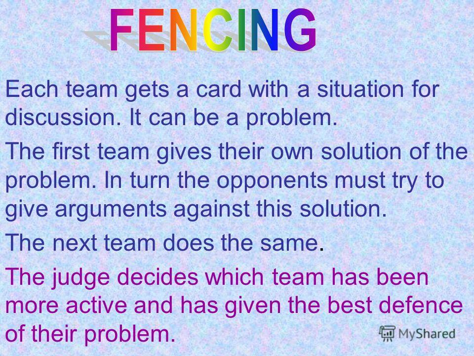 Each team gets a card with a situation for discussion. It can be a problem. The first team gives their own solution of the problem. In turn the opponents must try to give arguments against this solution. The next team does the same. The judge decides