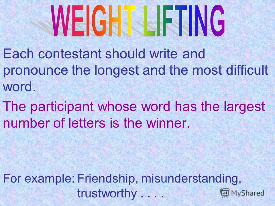 Each contestant should write and pronounce the longest and the most difficult word. The participant whose word has the largest number of letters is the winner. For example: Friendship, misunderstanding, trustworthy....