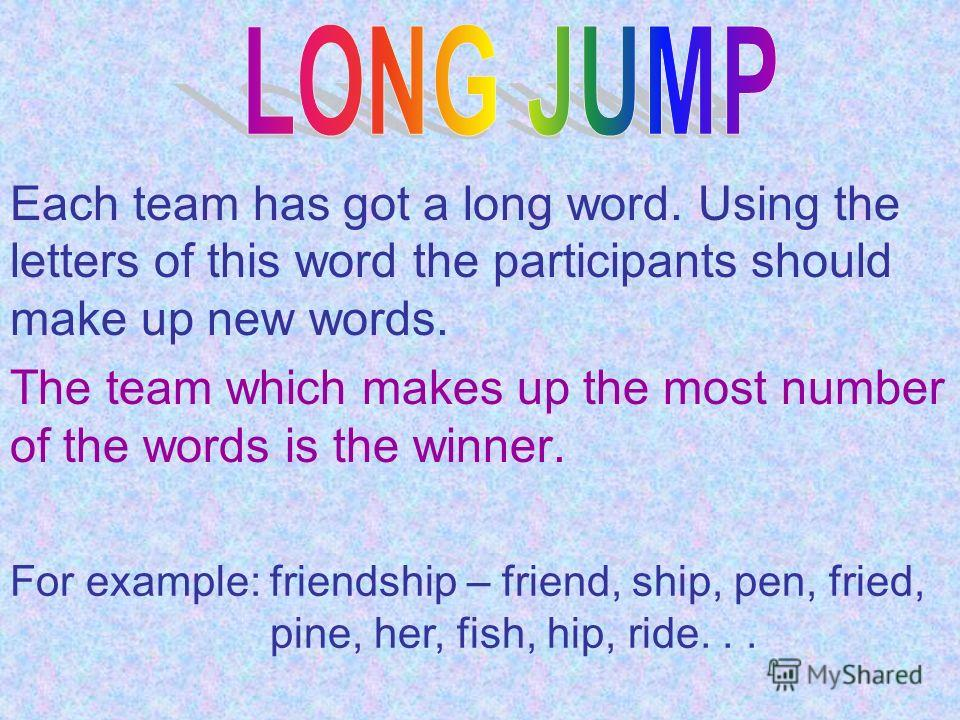Each team has got a long word. Using the letters of this word the participants should make up new words. The team which makes up the most number of the words is the winner. For example: friendship – friend, ship, pen, fried, pine, her, fish, hip, rid
