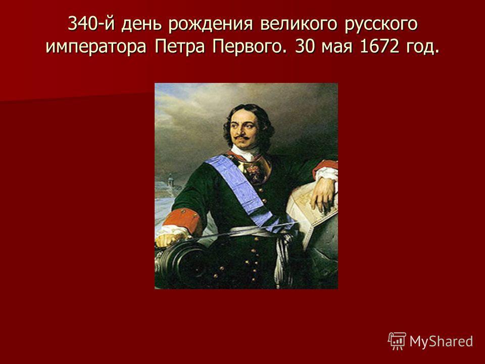 340-й день рождения великого русского императора Петра Первого. 30 мая 1672 год.