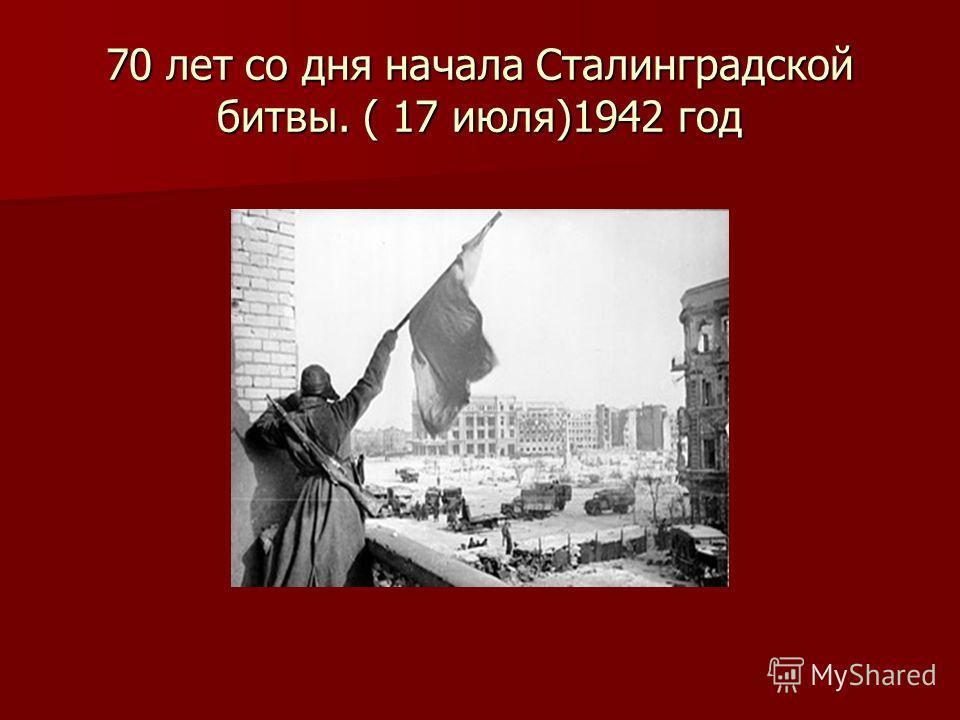70 лет со дня начала Сталинградской битвы. ( 17 июля)1942 год