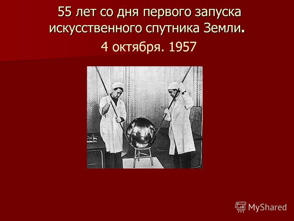 55 лет со дня первого запуска искусственного спутника Земли. 55 лет со дня первого запуска искусственного спутника Земли. 4 октября. 1957