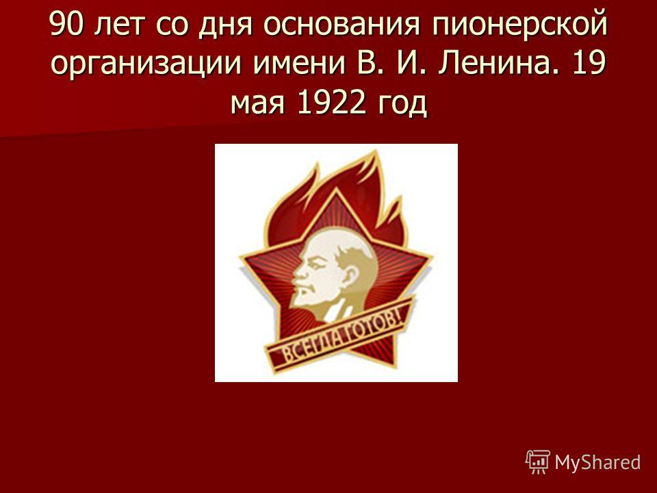 90 лет со дня основания пионерской организации имени В. И. Ленина. 19 мая 1922 год