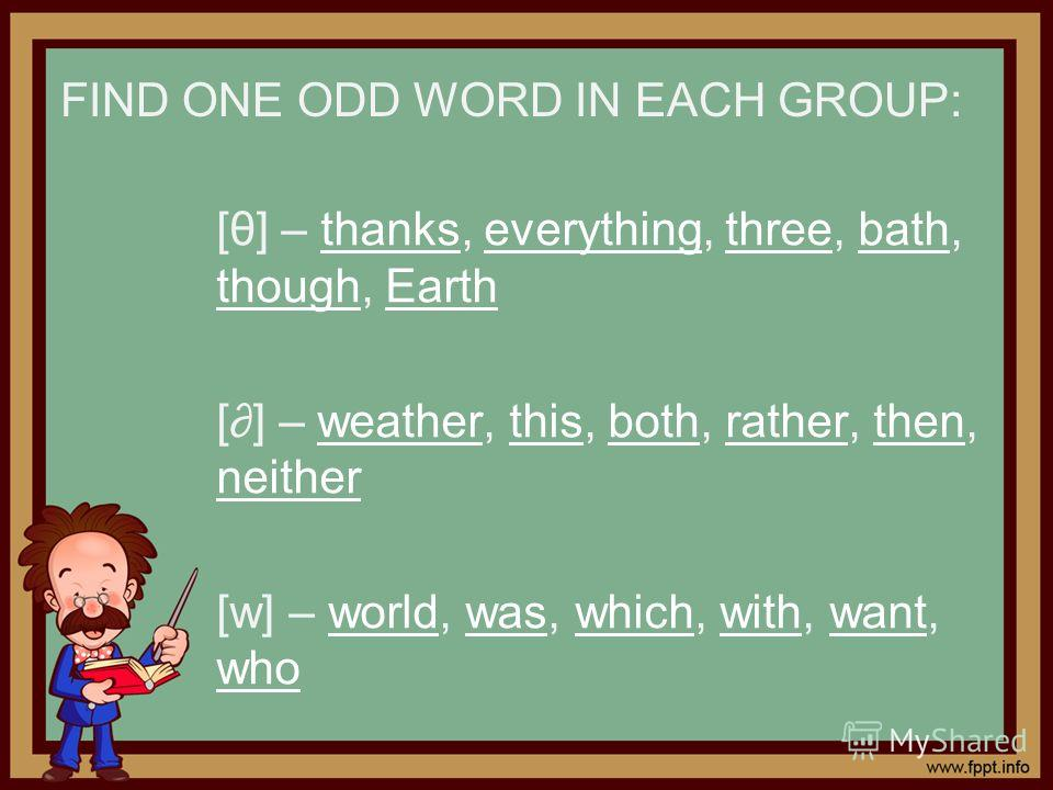 FIND ONE ODD WORD IN EACH GROUP: [θ] – thanks, everything, three, bath, though, Earththankseverythingthreebath thoughEarth [] – weather, this, both, rather, then, neitherweatherthisbothratherthen neither [w] – world, was, which, with, want, whoworldw