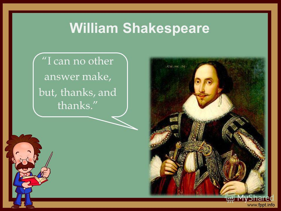 William Shakespeare I can no other answer make, but, thanks, and thanks.
