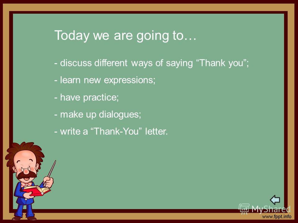 Today we are going to… - discuss different ways of saying Thank you; - learn new expressions; - have practice; - make up dialogues; - write a Thank-You letter.
