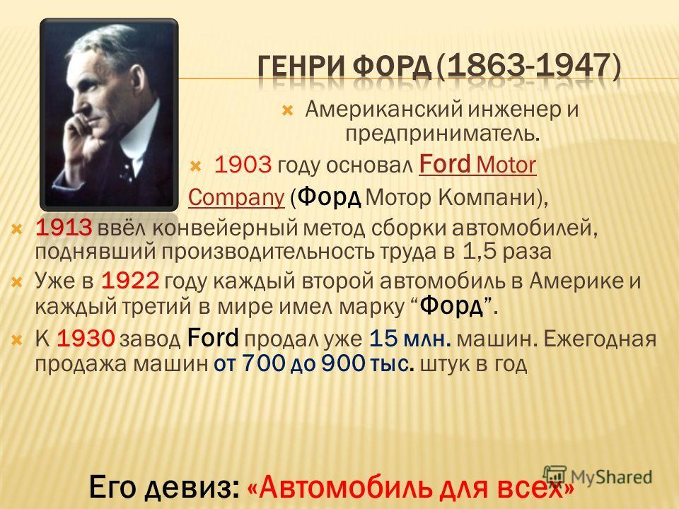 Американский инженер и предприниматель. 1903 году основал Ford Motor Ford Motor CompanyCompany ( Форд Мотор Компани), 1913 ввёл конвейерный метод сборки автомобилей, поднявший производительность труда в 1,5 раза Уже в 1922 году каждый второй автомоби