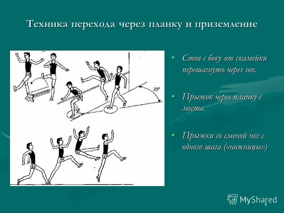 6 Техника перехода через планку и приземление Стоя с боку от скамейки перешагнуть через нее. Прыжок через планку с места. Прыжки со сменой ног с одного шага («ножницы»)