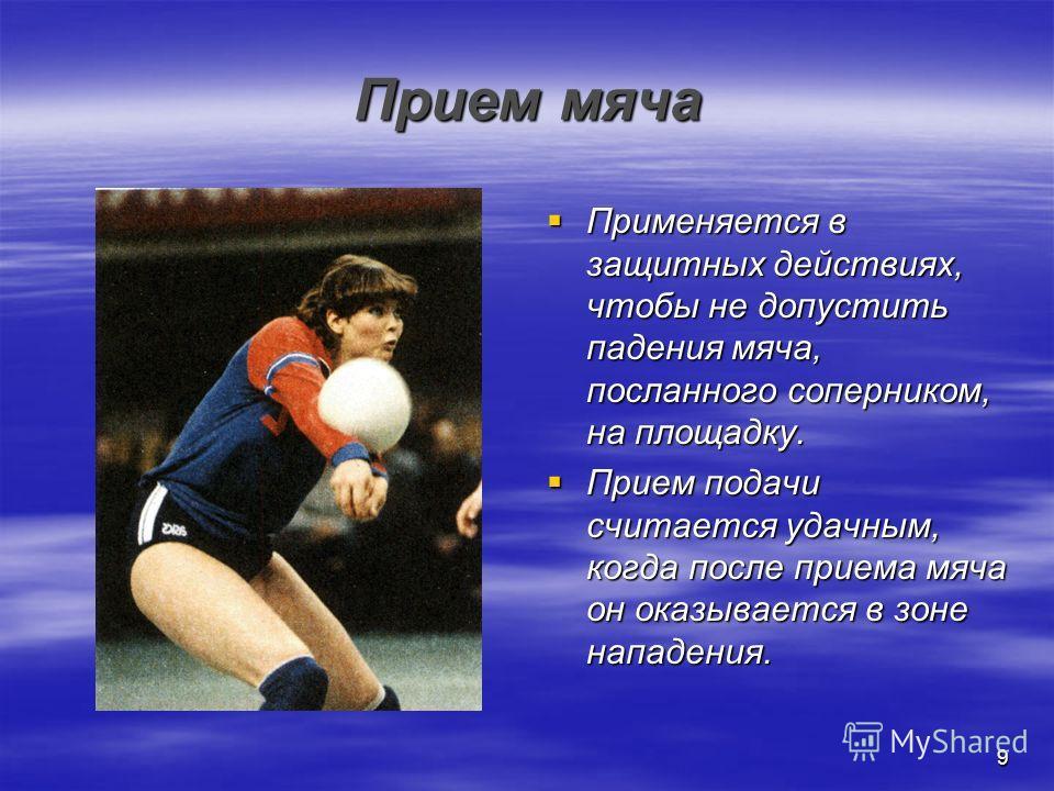 9 Прием мяча Применяется в защитных действиях, чтобы не допустить падения мяча, посланного соперником, на площадку. Применяется в защитных действиях, чтобы не допустить падения мяча, посланного соперником, на площадку. Прием подачи считается удачным,