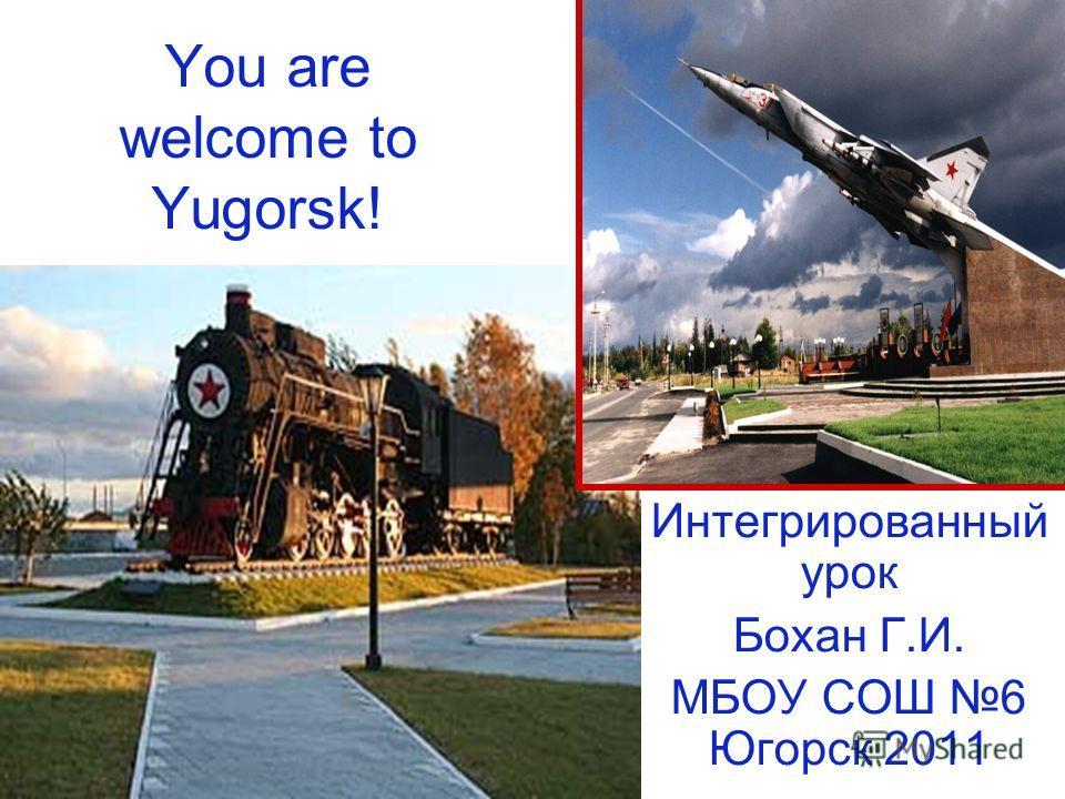 You are welcome to Yugorsk! Интегрированный урок Бохан Г.И. МБОУ СОШ 6 Югорск 2011