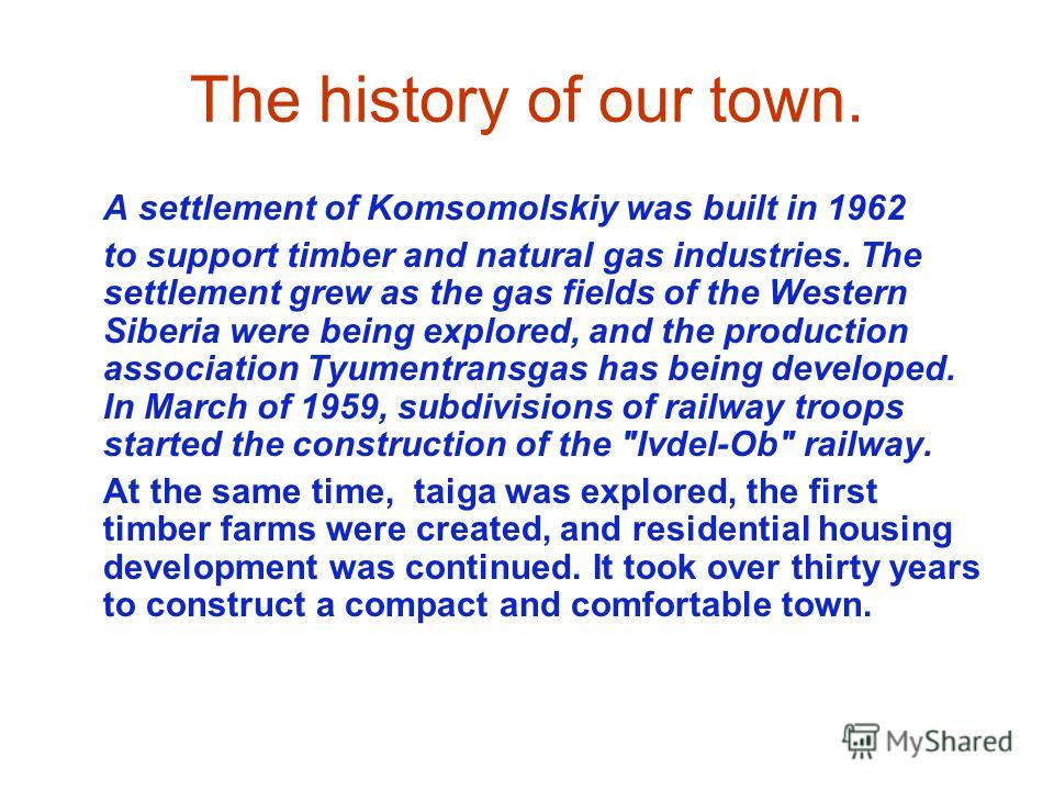 The history of our town. A settlement of Komsomolskiy was built in 1962 to support timber and natural gas industries. The settlement grew as the gas fields of the Western Siberia were being explored, and the production association Tyumentransgas has