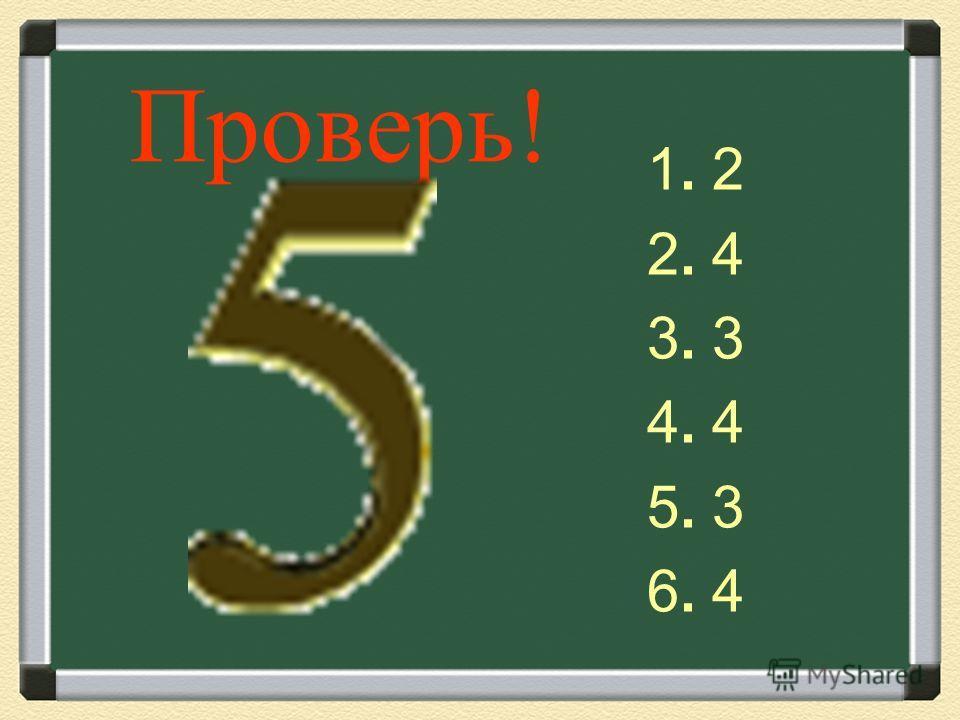 Проверь! 1. 2 2. 4 3. 3 4. 4 5. 3 6. 4
