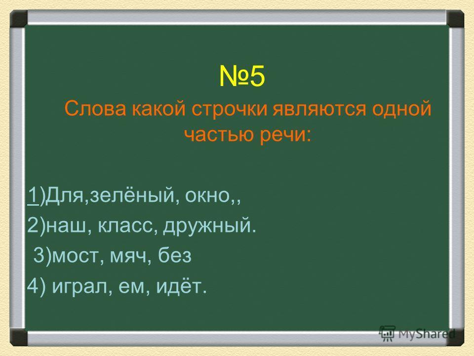5 Слова какой строчки являются одной частью речи: 1)Для,зелёный, окно,, 2)наш, класс, дружный. 3)мост, мяч, без 4) играл, ем, идёт.
