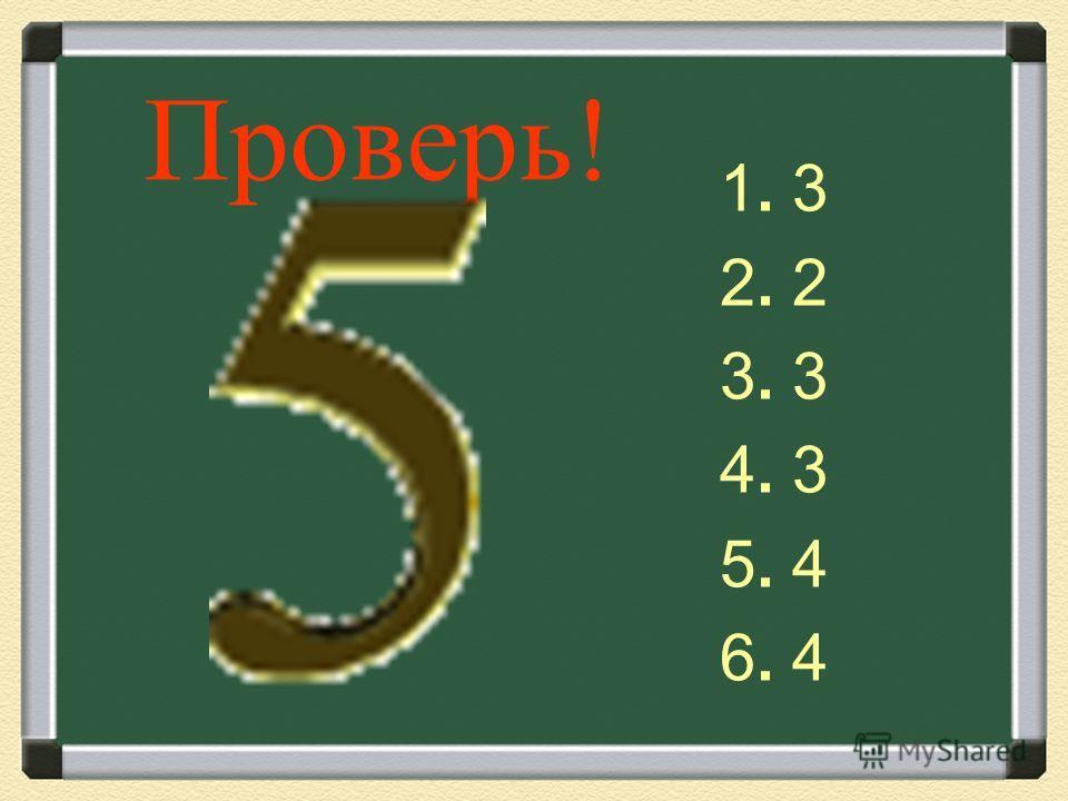 Проверь! 1. 3 2. 2 3. 3 4. 3 5. 4 6. 4